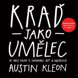 Kraď jako umělec - Steal Like an Artist: 10 Things Nobody Told You About Being Creative, Austin Kleon