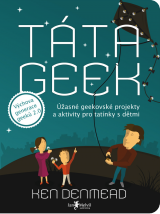 Táta geek - Geek Dad: Awesomely Geeky Projects and Activities for Dads and Kids to Share, Ken Denmead