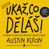 Ukaž, co děláš! - Show Your Work! 10 Ways to Share Your Creativity and Get Discovered, Austin Kleon