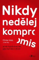 Nikdy nedělej kompromis - Never Split the Difference: Negotiating As If Your Life Depended On, Chris Voss
