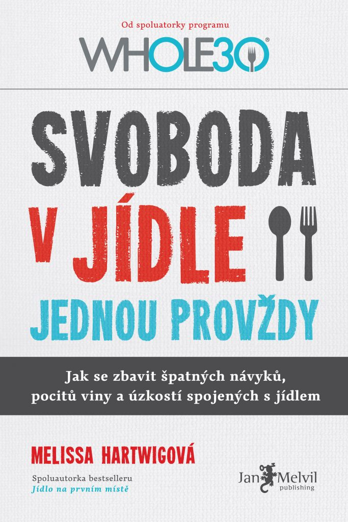 Svoboda v jídle jednou provždy - Food Freedom Forever: Letting go of bad habits, guilt and anxiety around food, Melissa Hartwigová