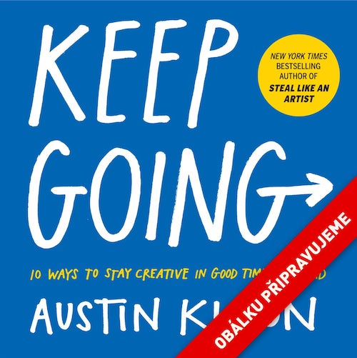 Jeď dál! - Keep Going – 10 Way to Stay Creative in Good Times and Bad, Austin Kleon